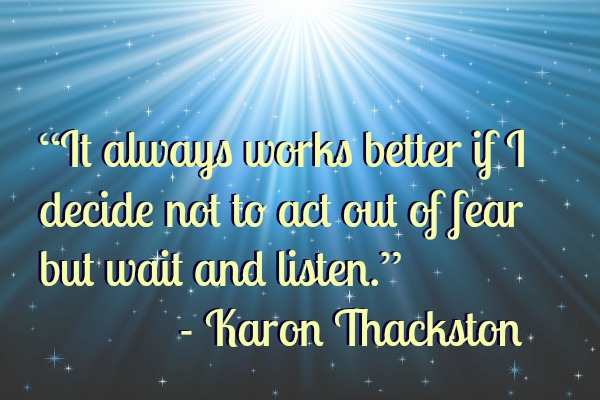 don't act out of fear, wait and listen instead.